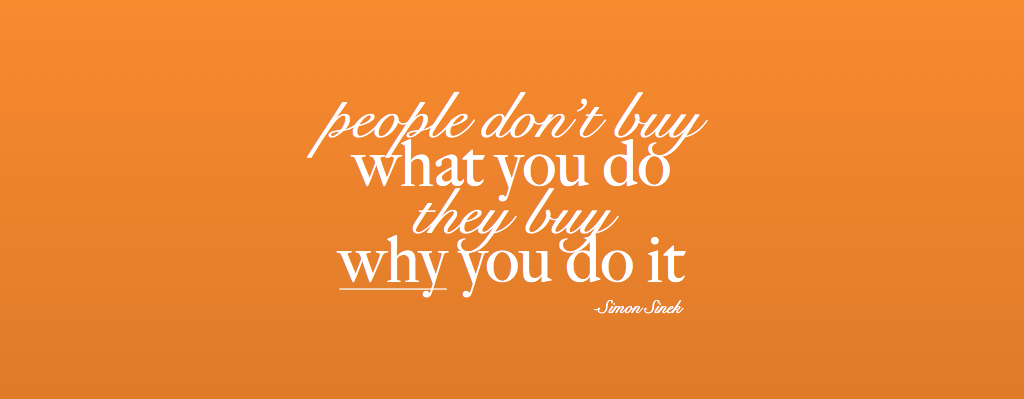 People don't buy What you do. They buy why you do it-Simon Sinek